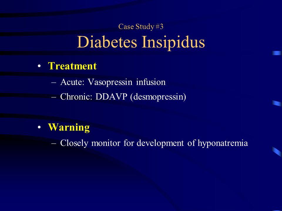 Case Study #3 Diabetes Insipidus Treatment –Acute: Vasopressin infusion –Chronic: DDAVP (desmopressin) Warning –Closely monitor for development of hyp