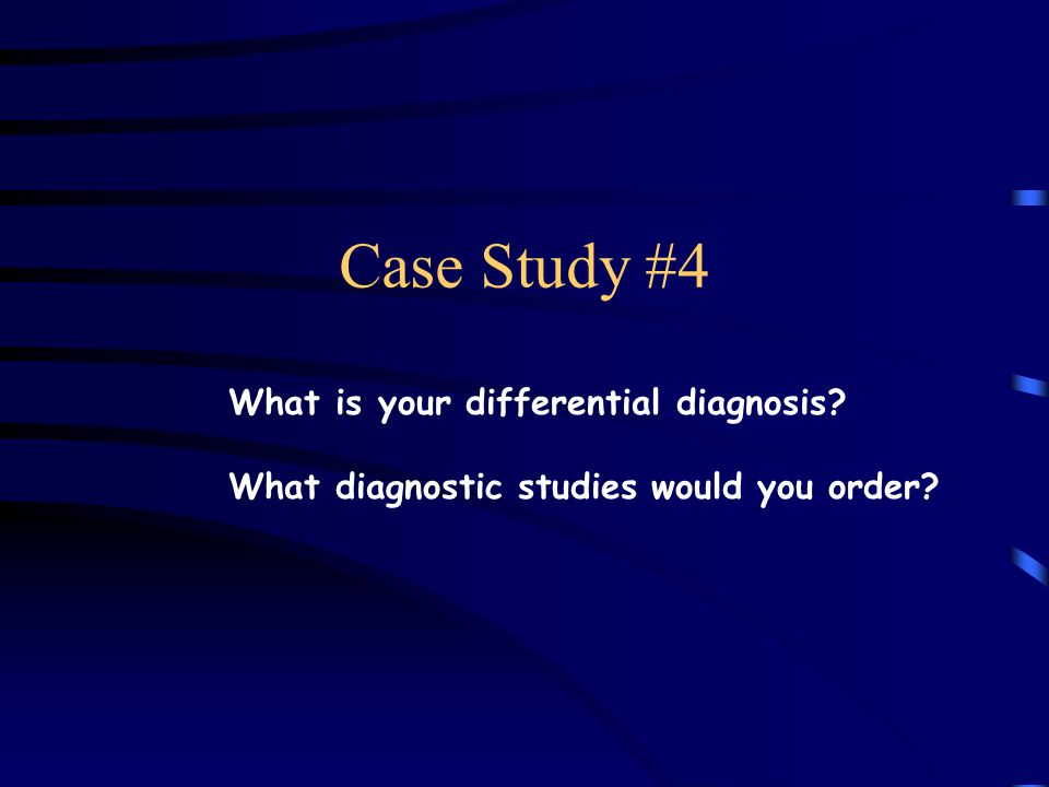 Case Study #4 What is your differential diagnosis? What diagnostic studies would you order?