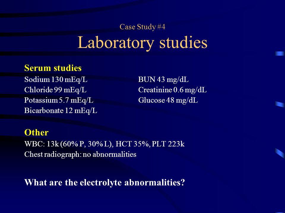 Case Study #4 Laboratory studies Serum studies Sodium 130 mEq/LBUN 43 mg/dL Chloride 99 mEq/LCreatinine 0.6 mg/dL Potassium 5.7 mEq/LGlucose 48 mg/dL