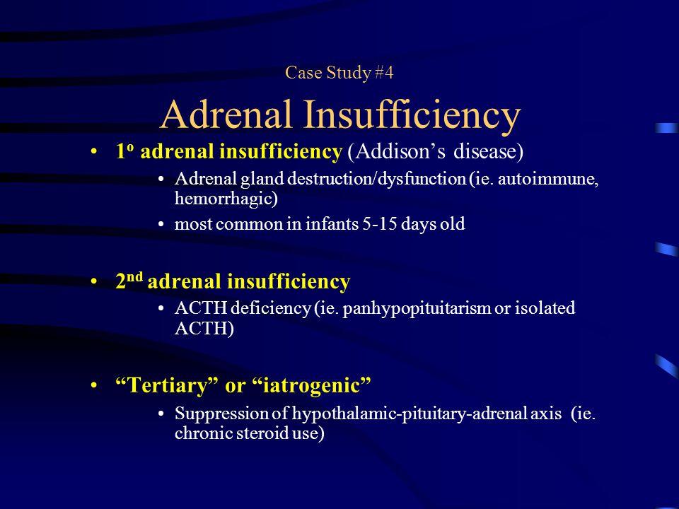 Case Study #4 Adrenal Insufficiency 1 o adrenal insufficiency (Addison's disease) Adrenal gland destruction/dysfunction (ie. autoimmune, hemorrhagic)