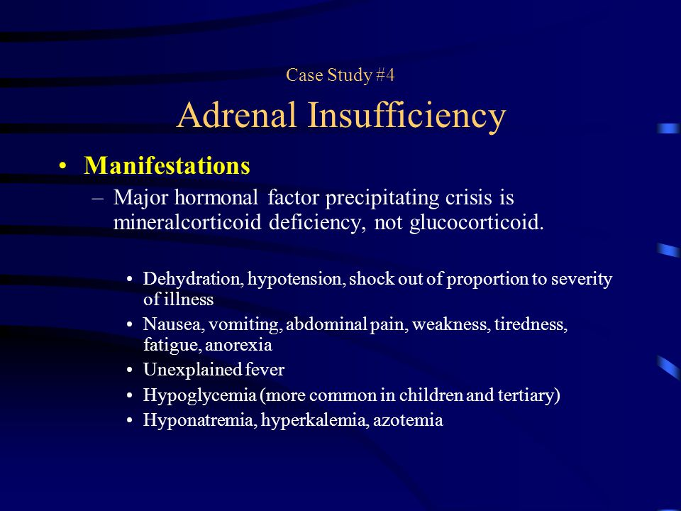 Case Study #4 Adrenal Insufficiency Manifestations –Major hormonal factor precipitating crisis is mineralcorticoid deficiency, not glucocorticoid. Deh