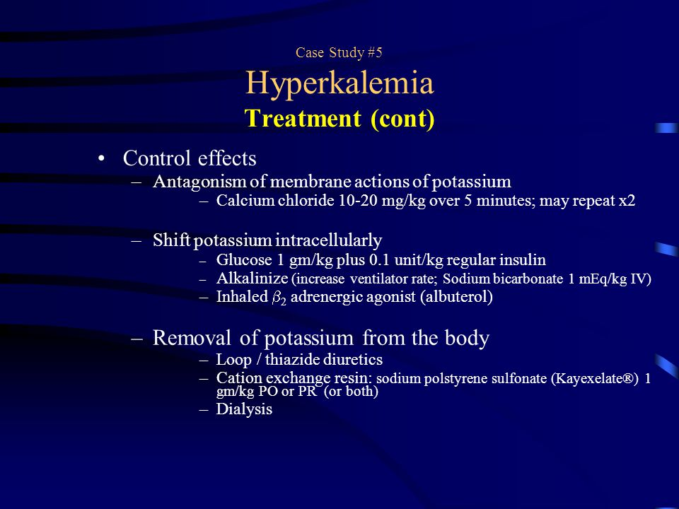 Case Study #5 Hyperkalemia Treatment (cont) Control effects –Antagonism of membrane actions of potassium –Calcium chloride 10-20 mg/kg over 5 minutes;