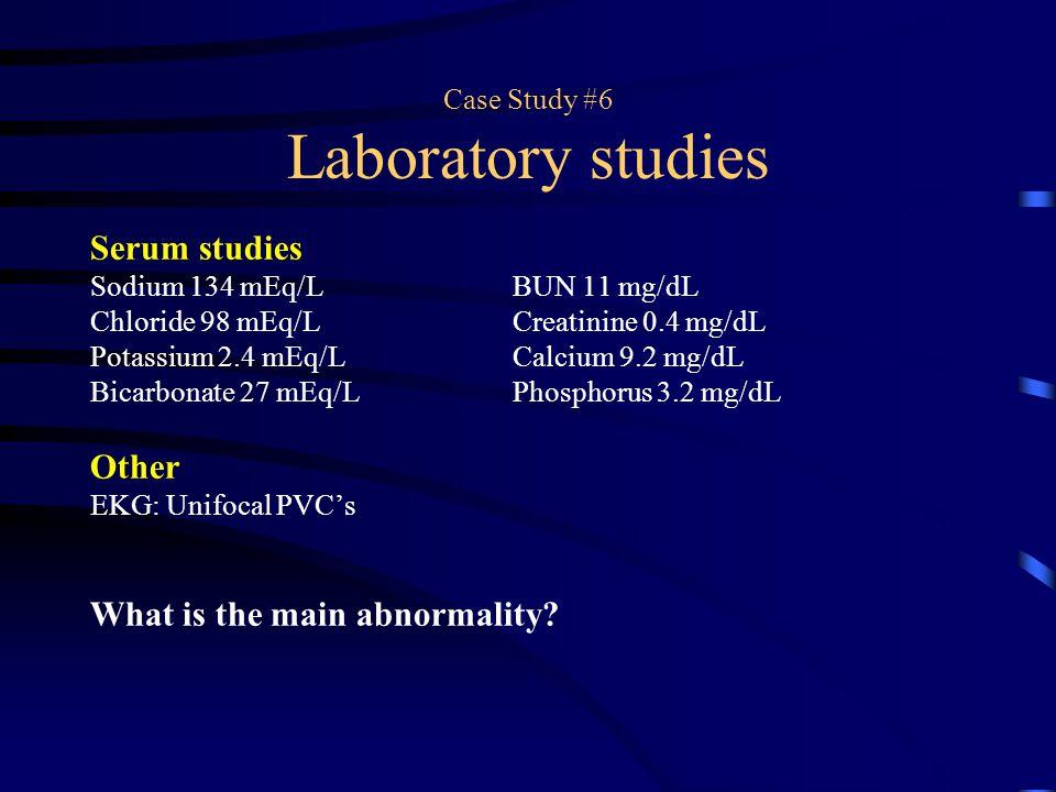 Case Study #6 Laboratory studies Serum studies Sodium 134 mEq/LBUN 11 mg/dL Chloride 98 mEq/LCreatinine 0.4 mg/dL Potassium 2.4 mEq/LCalcium 9.2 mg/dL