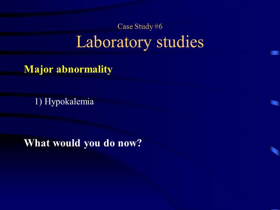 Case Study #6 Laboratory studies Major abnormality 1) Hypokalemia What would you do now?