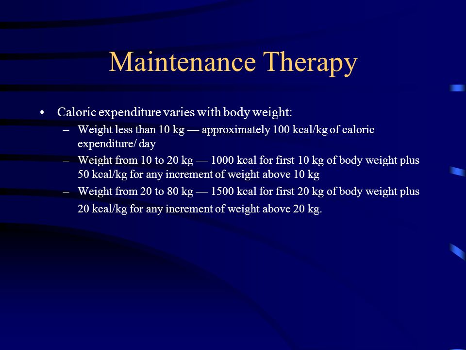 Maintenance Therapy Caloric expenditure varies with body weight: –Weight less than 10 kg — approximately 100 kcal/kg of caloric expenditure/ day –Weig