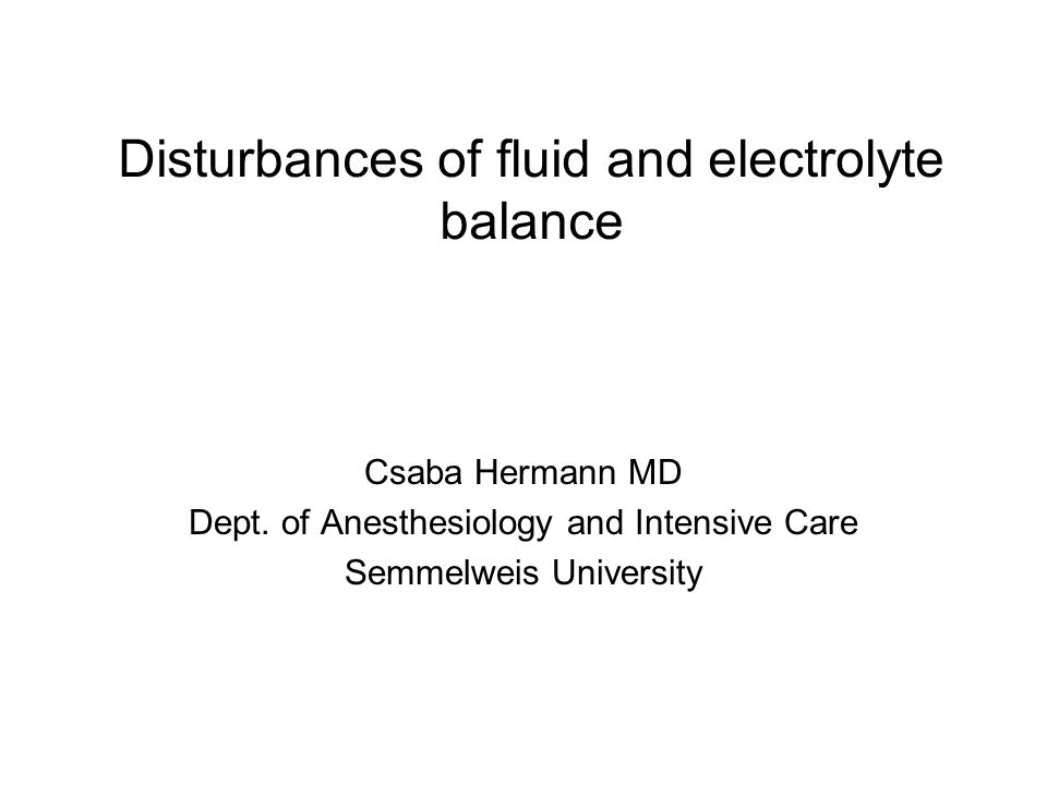 Disturbances of fluid and electrolyte balance Csaba Hermann MD Dept. of Anesthesiology and Intensive Care Semmelweis University
