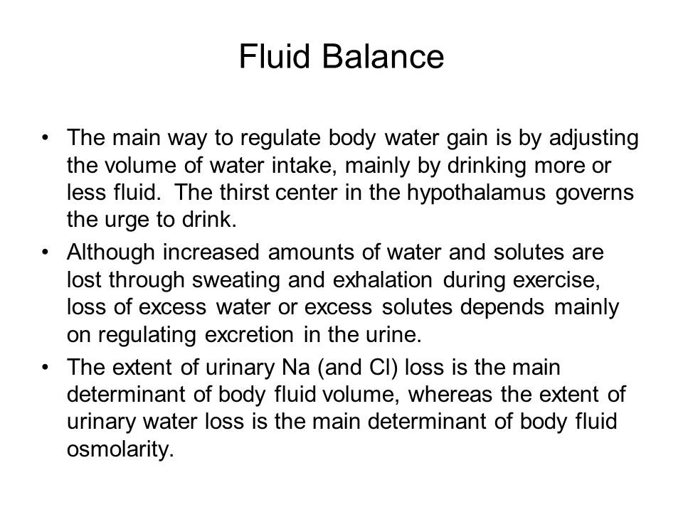 Fluid Balance The main way to regulate body water gain is by adjusting the volume of water intake, mainly by drinking more or less fluid.