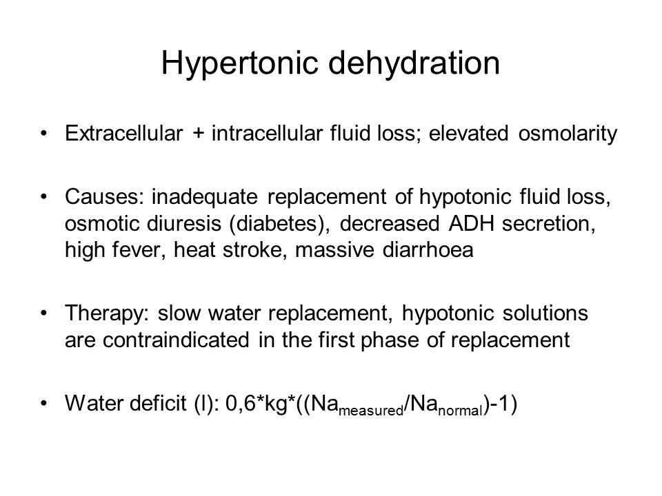 Hypertonic dehydration Extracellular + intracellular fluid loss; elevated osmolarity Causes: inadequate replacement of hypotonic fluid loss, osmotic diuresis (diabetes), decreased ADH secretion, high fever, heat stroke, massive diarrhoea Therapy: slow water replacement, hypotonic solutions are contraindicated in the first phase of replacement Water deficit (l): 0,6*kg*((Na measured /Na normal )-1)