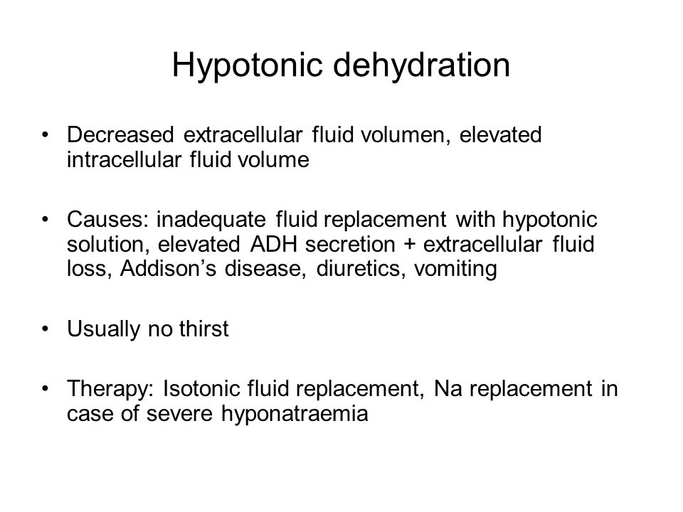 Hypotonic dehydration Decreased extracellular fluid volumen, elevated intracellular fluid volume Causes: inadequate fluid replacement with hypotonic solution, elevated ADH secretion + extracellular fluid loss, Addison's disease, diuretics, vomiting Usually no thirst Therapy: Isotonic fluid replacement, Na replacement in case of severe hyponatraemia