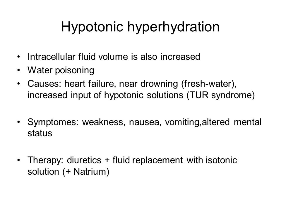 Hypotonic hyperhydration Intracellular fluid volume is also increased Water poisoning Causes: heart failure, near drowning (fresh-water), increased input of hypotonic solutions (TUR syndrome) Symptomes: weakness, nausea, vomiting,altered mental status Therapy: diuretics + fluid replacement with isotonic solution (+ Natrium)