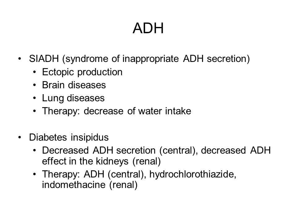 ADH SIADH (syndrome of inappropriate ADH secretion) Ectopic production Brain diseases Lung diseases Therapy: decrease of water intake Diabetes insipidus Decreased ADH secretion (central), decreased ADH effect in the kidneys (renal) Therapy: ADH (central), hydrochlorothiazide, indomethacine (renal)