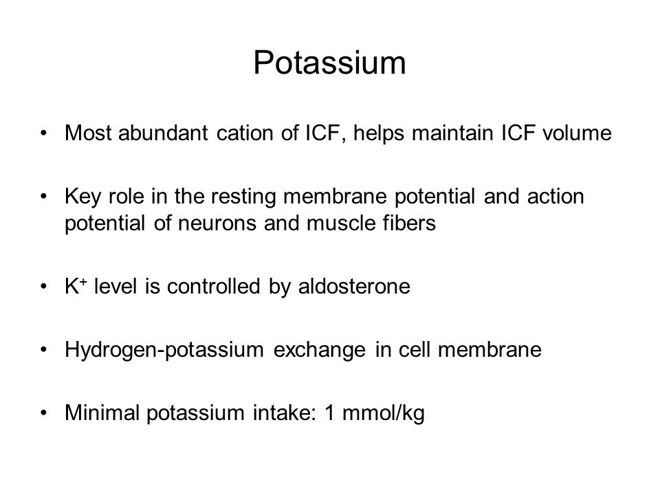 Potassium Most abundant cation of ICF, helps maintain ICF volume Key role in the resting membrane potential and action potential of neurons and muscle