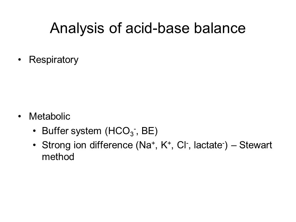 Analysis of acid-base balance Respiratory Metabolic Buffer system (HCO 3 -, BE) Strong ion difference (Na +, K +, Cl -, lactate - ) – Stewart method