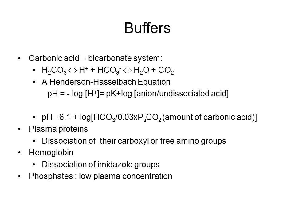 Buffers Carbonic acid – bicarbonate system: H 2 CO 3  H + + HCO 3 -  H 2 O + CO 2 A Henderson-Hasselbach Equation pH = - log [H + ]= pK+log [anion/undissociated acid] pH= 6.1 + log[HCO 3 /0.03xP a CO 2 (amount of carbonic acid)] Plasma proteins Dissociation of their carboxyl or free amino groups Hemoglobin Dissociation of imidazole groups Phosphates : low plasma concentration