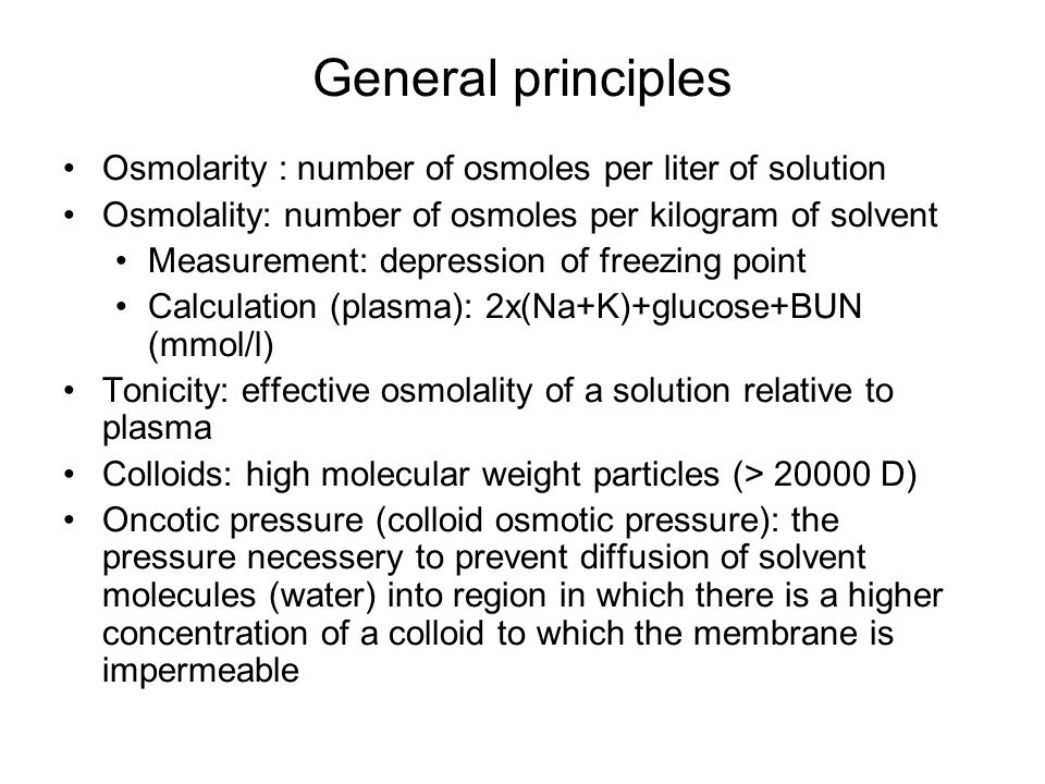 General principles Osmolarity : number of osmoles per liter of solution Osmolality: number of osmoles per kilogram of solvent Measurement: depression of freezing point Calculation (plasma): 2x(Na+K)+glucose+BUN (mmol/l) Tonicity: effective osmolality of a solution relative to plasma Colloids: high molecular weight particles (> 20000 D) Oncotic pressure (colloid osmotic pressure): the pressure necessery to prevent diffusion of solvent molecules (water) into region in which there is a higher concentration of a colloid to which the membrane is impermeable