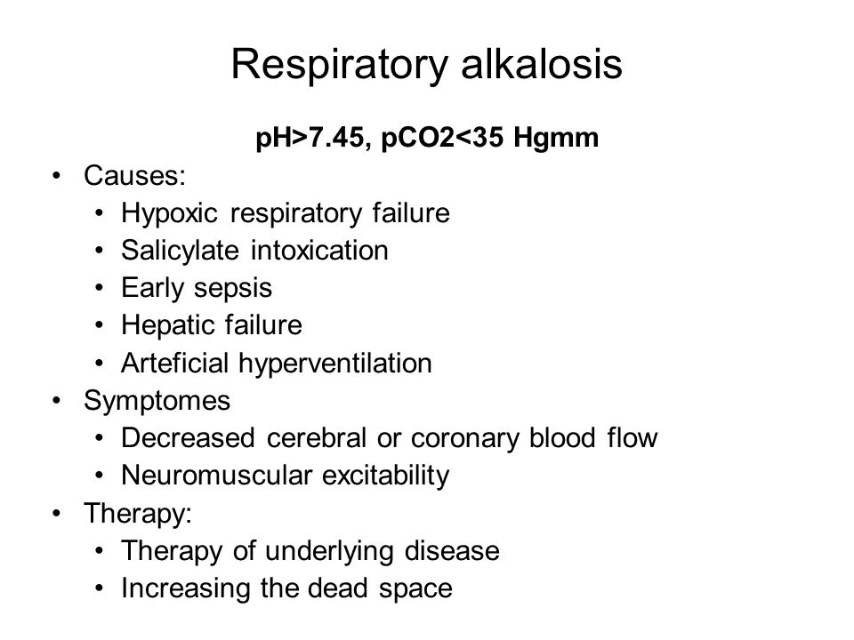 Respiratory alkalosis pH>7.45, pCO2<35 Hgmm Causes: Hypoxic respiratory failure Salicylate intoxication Early sepsis Hepatic failure Arteficial hyperventilation Symptomes Decreased cerebral or coronary blood flow Neuromuscular excitability Therapy: Therapy of underlying disease Increasing the dead space