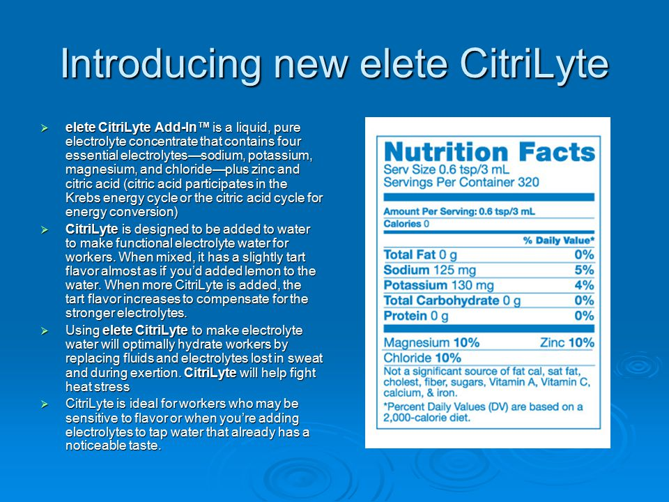 Introducing new elete CitriLyte  elete CitriLyte Add-In™ is a liquid, pure electrolyte concentrate that contains four essential electrolytes—sodium, potassium, magnesium, and chloride—plus zinc and citric acid (citric acid participates in the Krebs energy cycle or the citric acid cycle for energy conversion)  CitriLyte is designed to be added to water to make functional electrolyte water for workers.