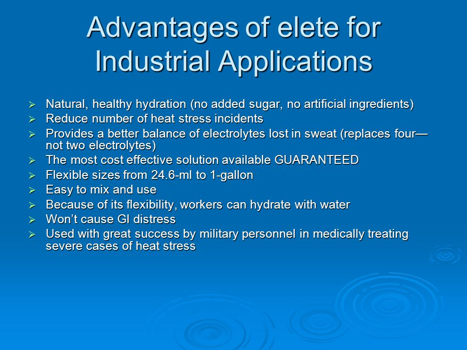 Advantages of elete for Industrial Applications  Natural, healthy hydration (no added sugar, no artificial ingredients)  Reduce number of heat stress incidents  Provides a better balance of electrolytes lost in sweat (replaces four— not two electrolytes)  The most cost effective solution available GUARANTEED  Flexible sizes from 24.6-ml to 1-gallon  Easy to mix and use  Because of its flexibility, workers can hydrate with water  Won't cause GI distress  Used with great success by military personnel in medically treating severe cases of heat stress