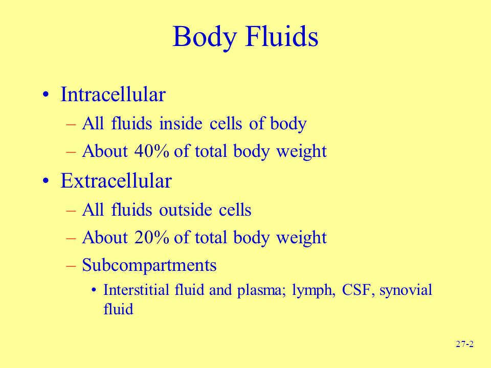 27-2 Body Fluids Intracellular –All fluids inside cells of body –About 40% of total body weight Extracellular –All fluids outside cells –About 20% of