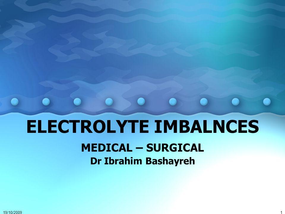 19/10/20091 ELECTROLYTE IMBALNCES MEDICAL – SURGICAL Dr Ibrahim Bashayreh