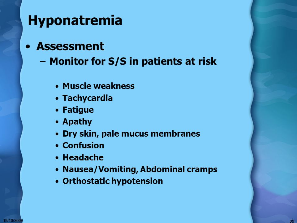 19/10/2009 29 Hyponatremia Assessment –Monitor for S/S in patients at risk Muscle weakness Tachycardia Fatigue Apathy Dry skin, pale mucus membranes C