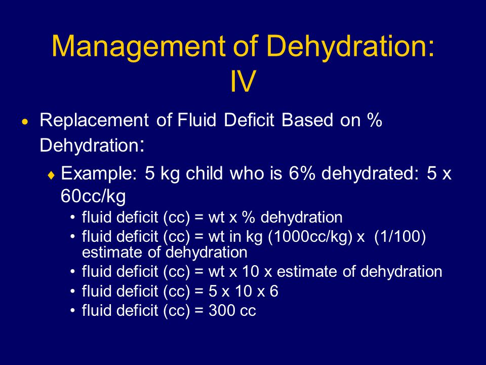 Management of Dehydration: IV  Replacement of Fluid Deficit Based on % Dehydration :  Example: 5 kg child who is 6% dehydrated: 5 x 60cc/kg fluid deficit (cc) = wt x % dehydration fluid deficit (cc) = wt in kg (1000cc/kg) x (1/100) estimate of dehydration fluid deficit (cc) = wt x 10 x estimate of dehydration fluid deficit (cc) = 5 x 10 x 6 fluid deficit (cc) = 300 cc