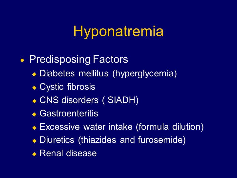 Hyponatremia  Predisposing Factors  Diabetes mellitus (hyperglycemia)  Cystic fibrosis  CNS disorders ( SIADH)  Gastroenteritis  Excessive water intake (formula dilution)  Diuretics (thiazides and furosemide)  Renal disease