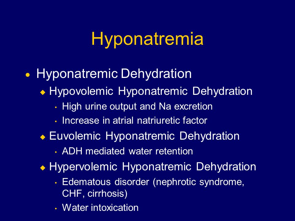 Hyponatremia  Hyponatremic Dehydration  Hypovolemic Hyponatremic Dehydration High urine output and Na excretion Increase in atrial natriuretic factor  Euvolemic Hyponatremic Dehydration ADH mediated water retention  Hypervolemic Hyponatremic Dehydration Edematous disorder (nephrotic syndrome, CHF, cirrhosis) Water intoxication