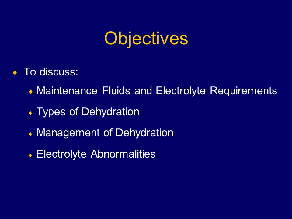 Objectives  To discuss:  Maintenance Fluids and Electrolyte Requirements  Types of Dehydration  Management of Dehydration  Electrolyte Abnormalities