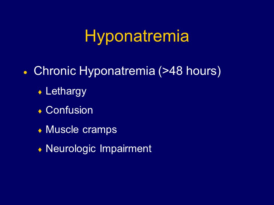 Hyponatremia  Chronic Hyponatremia (>48 hours)  Lethargy  Confusion  Muscle cramps  Neurologic Impairment