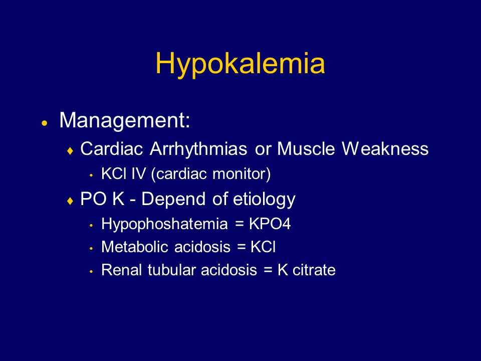 Hypokalemia  Management:  Cardiac Arrhythmias or Muscle Weakness KCl IV (cardiac monitor)  PO K - Depend of etiology Hypophoshatemia = KPO4 Metabolic acidosis = KCl Renal tubular acidosis = K citrate