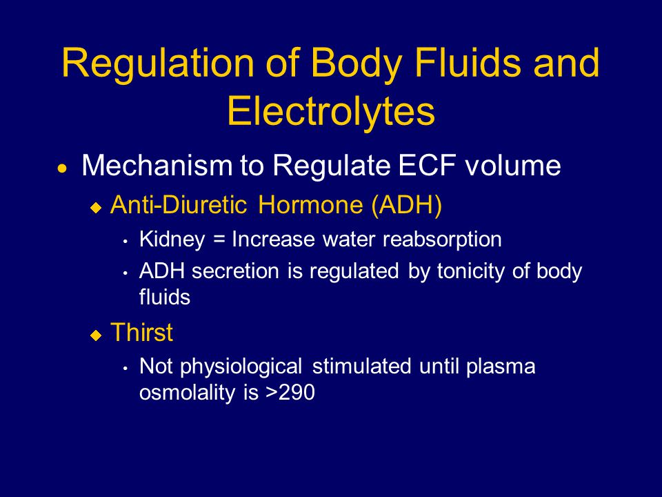 Regulation of Body Fluids and Electrolytes  Mechanism to Regulate ECF volume  Anti-Diuretic Hormone (ADH) Kidney = Increase water reabsorption ADH secretion is regulated by tonicity of body fluids  Thirst Not physiological stimulated until plasma osmolality is >290