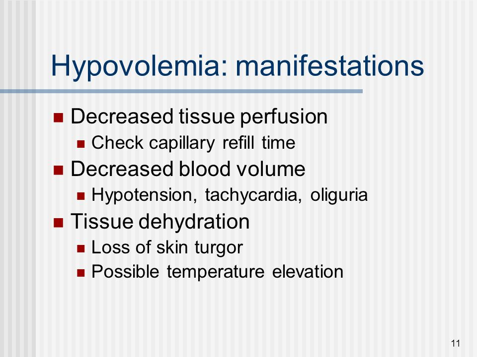 11 Hypovolemia: manifestations Decreased tissue perfusion Check capillary refill time Decreased blood volume Hypotension, tachycardia, oliguria Tissue dehydration Loss of skin turgor Possible temperature elevation
