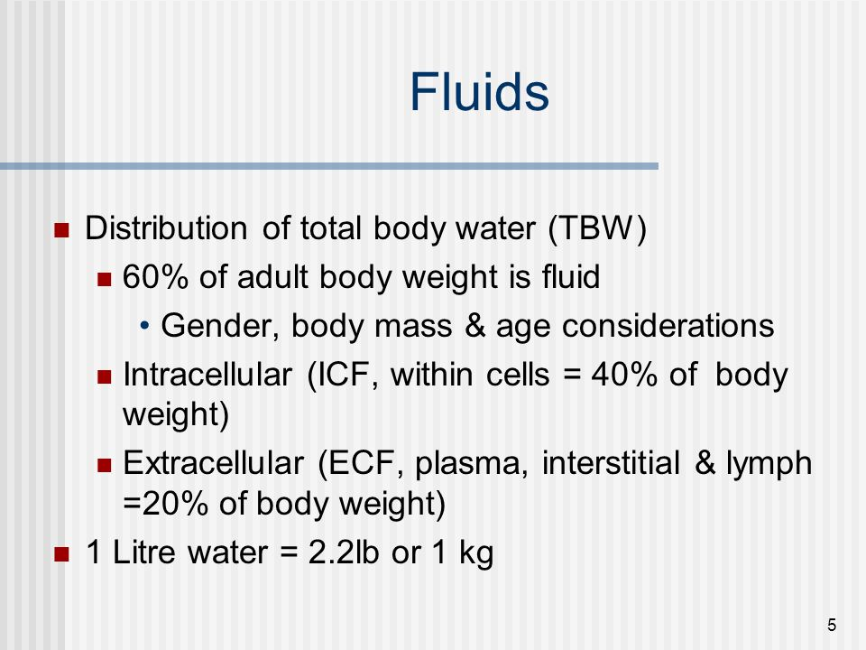 5 Fluids Distribution of total body water (TBW) 60% of adult body weight is fluid Gender, body mass & age considerations Intracellular (ICF, within cells = 40% of body weight) Extracellular (ECF, plasma, interstitial & lymph =20% of body weight) 1 Litre water = 2.2lb or 1 kg