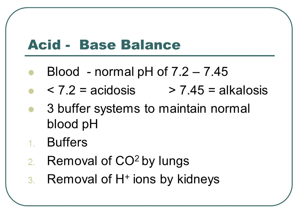 Acid - Base Balance Blood - normal pH of 7.2 – 7.45 7.45 = alkalosis 3 buffer systems to maintain normal blood pH 1.