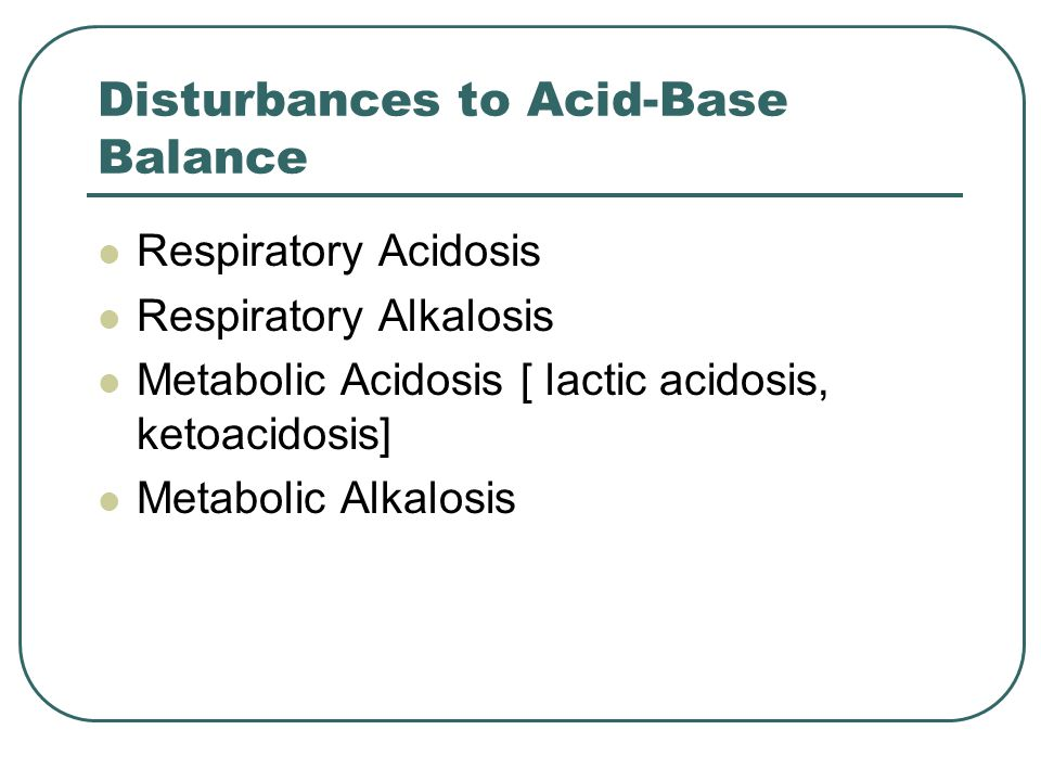 Disturbances to Acid-Base Balance Respiratory Acidosis Respiratory Alkalosis Metabolic Acidosis [ lactic acidosis, ketoacidosis] Metabolic Alkalosis