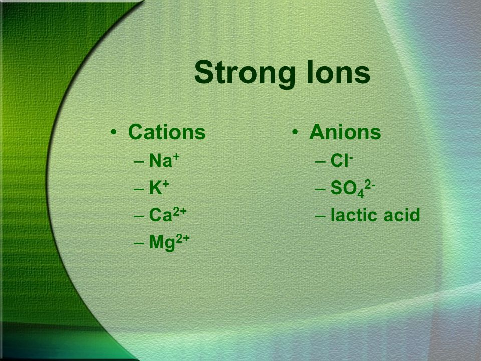 Strong Ions Cations –Na + –K + –Ca 2+ –Mg 2+ Anions –Cl - –SO 4 2- –lactic acid