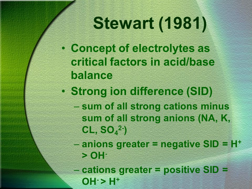 Stewart (1981) Concept of electrolytes as critical factors in acid/base balance Strong ion difference (SID) –sum of all strong cations minus sum of al