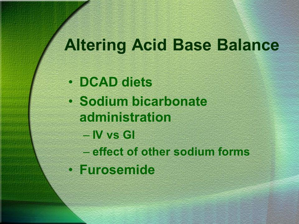 Altering Acid Base Balance DCAD diets Sodium bicarbonate administration –IV vs GI –effect of other sodium forms Furosemide