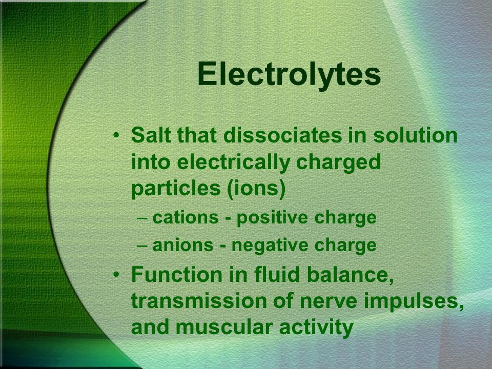Electrolytes Salt that dissociates in solution into electrically charged particles (ions) –cations - positive charge –anions - negative charge Functio