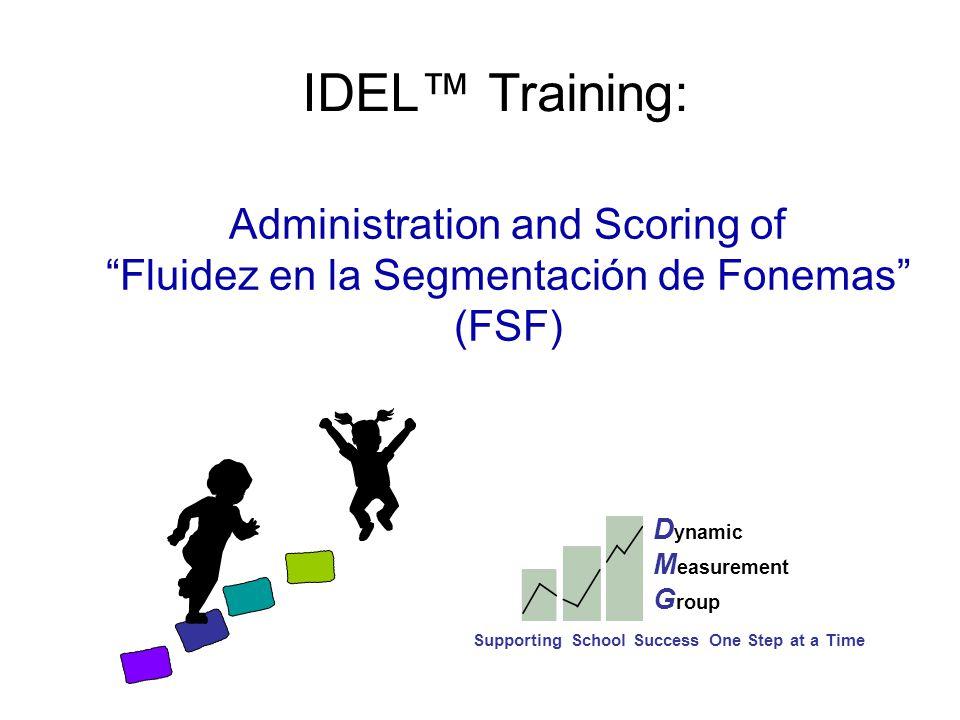 IDEL™ Training: Administration and Scoring of Fluidez en la Segmentación de Fonemas (FSF) D ynamic M easurement G roup Supporting School Success One Step at a Time