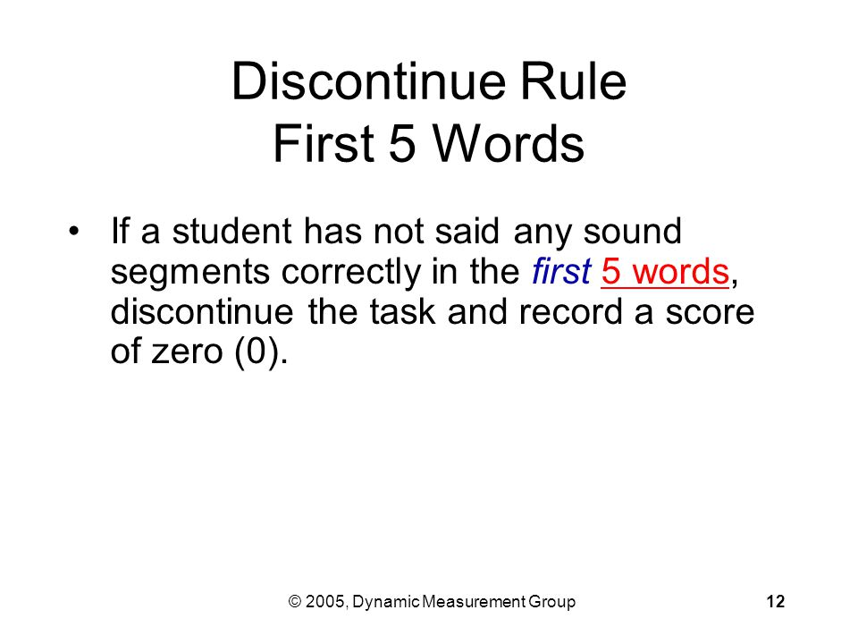 © 2005, Dynamic Measurement Group12 Discontinue Rule First 5 Words If a student has not said any sound segments correctly in the first 5 words, discontinue the task and record a score of zero (0).