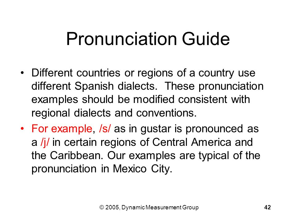 © 2005, Dynamic Measurement Group42 Pronunciation Guide Different countries or regions of a country use different Spanish dialects.