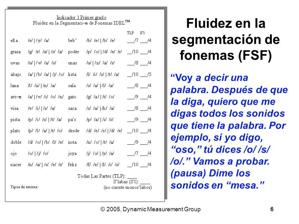 © 2005, Dynamic Measurement Group6 Fluidez en la segmentación de fonemas (FSF) Voy a decir una palabra.