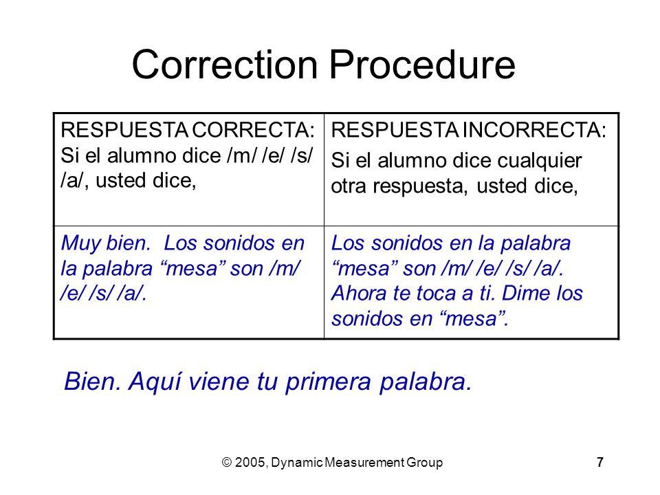 © 2005, Dynamic Measurement Group7 Correction Procedure RESPUESTA CORRECTA: Si el alumno dice /m/ /e/ /s/ /a/, usted dice, RESPUESTA INCORRECTA: Si el alumno dice cualquier otra respuesta, usted dice, Muy bien.
