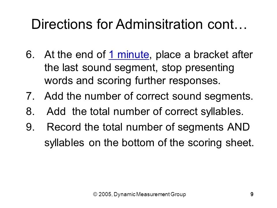 © 2005, Dynamic Measurement Group9 6.At the end of 1 minute, place a bracket after the last sound segment, stop presenting words and scoring further responses.