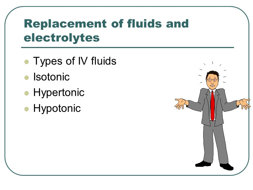 Replacement of fluids and electrolytes Types of IV fluids Isotonic Hypertonic Hypotonic