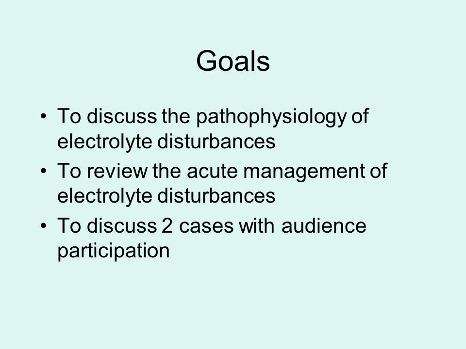 Goals To discuss the pathophysiology of electrolyte disturbances To review the acute management of electrolyte disturbances To discuss 2 cases with audience participation