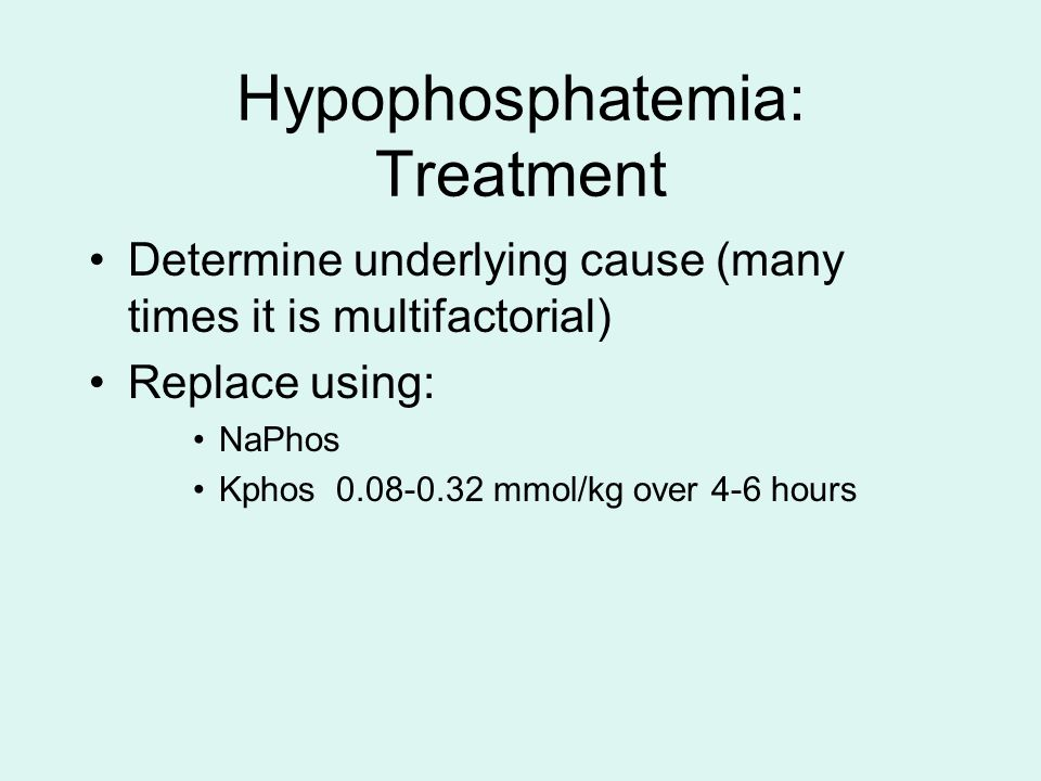 Hypophosphatemia: Treatment Determine underlying cause (many times it is multifactorial) Replace using: NaPhos Kphos 0.08-0.32 mmol/kg over 4-6 hours