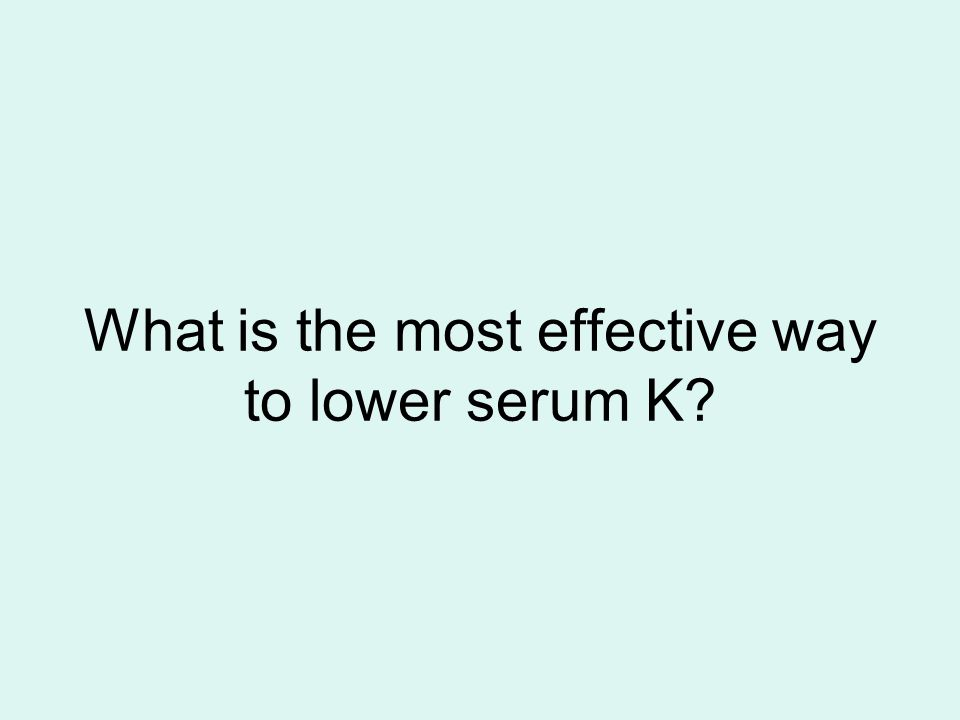 What is the most effective way to lower serum K